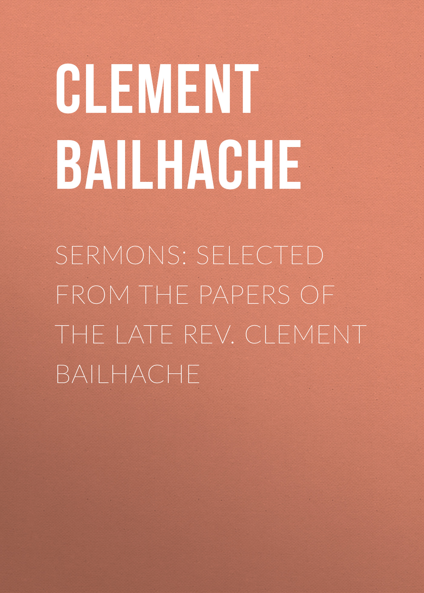 Clement Bailhache Sermons: Selected from the Papers of the Late Rev. Clement Bailhache