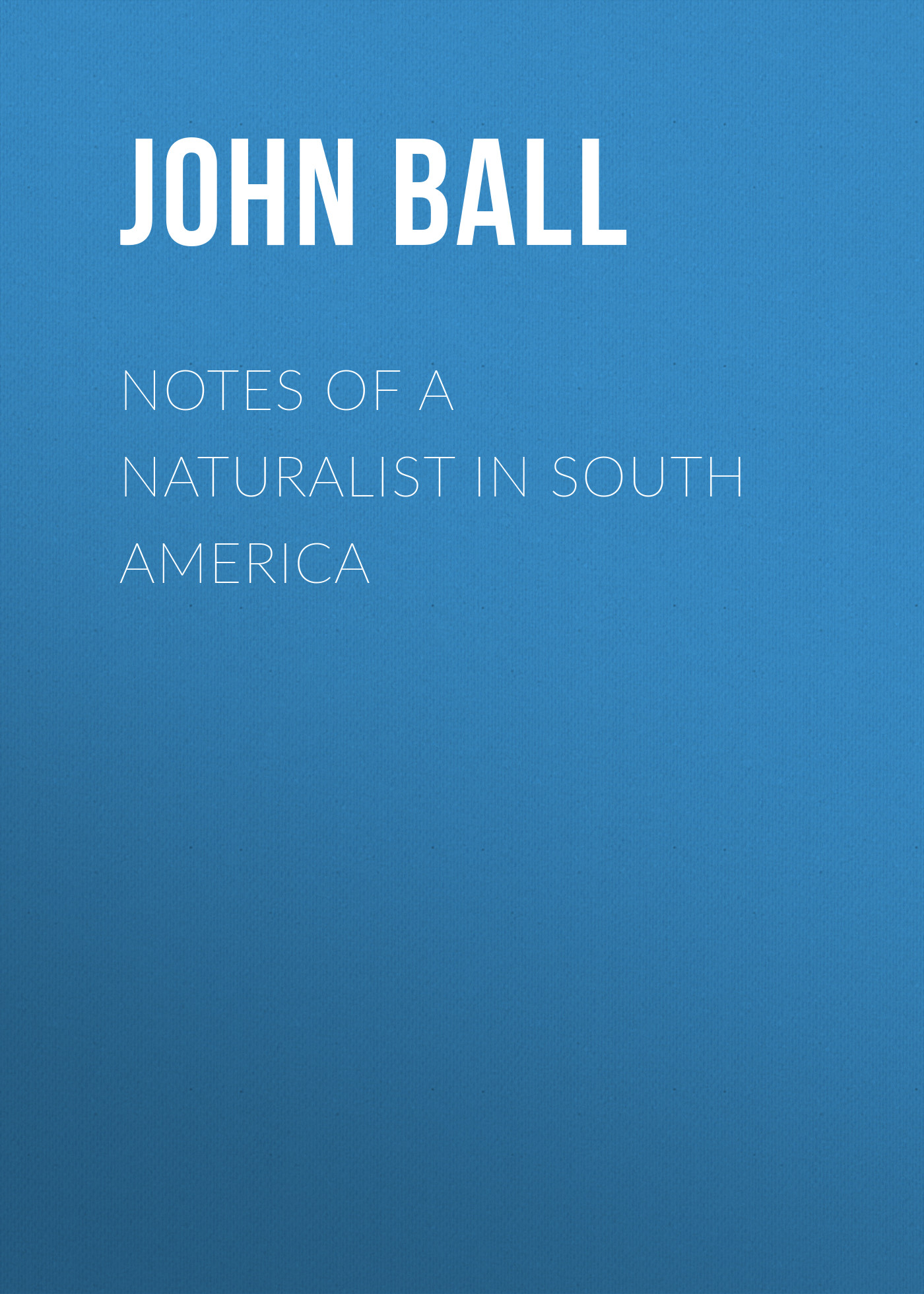 Ball John Notes of a naturalist in South America