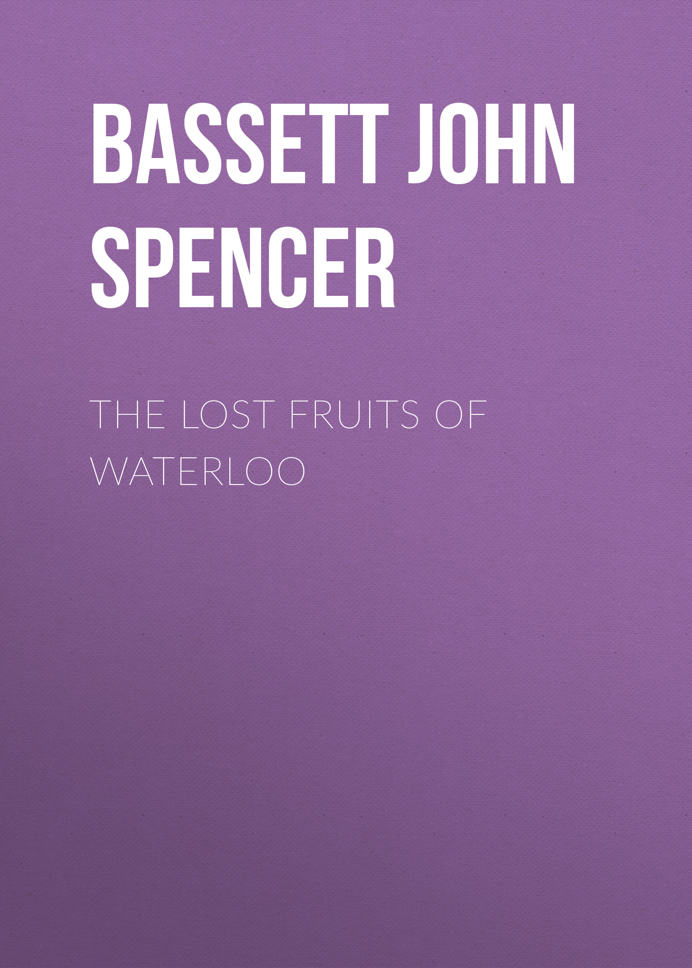 Bassett John Spencer The Lost Fruits of Waterloo отсутствует the battle of waterloo