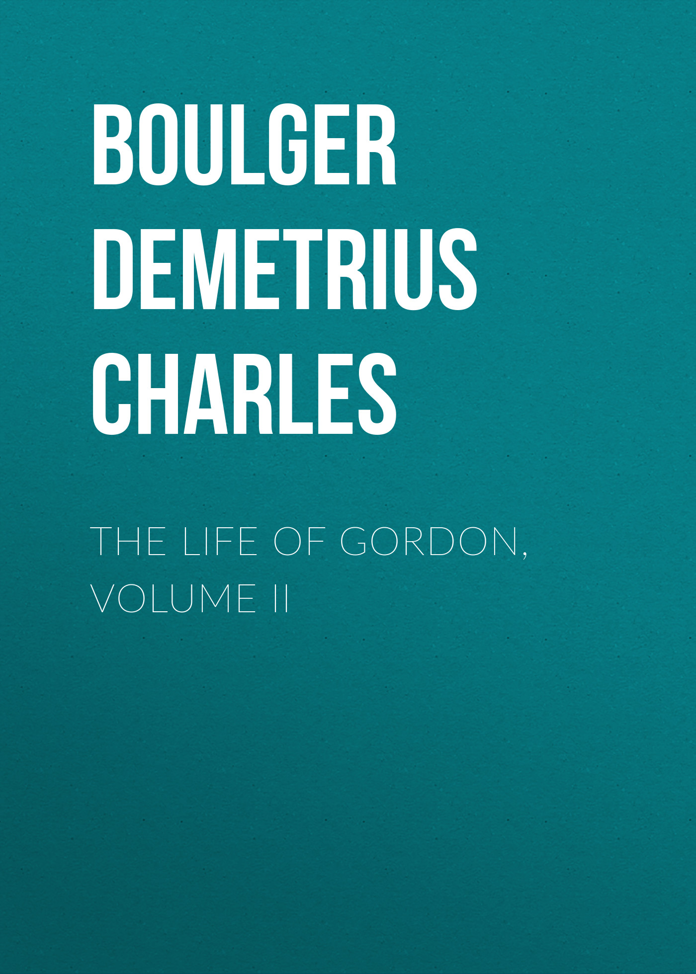 Boulger Demetrius Charles The Life of Gordon, Volume II charles dickens the life and adventures of martin chuzzlewit volume ii
