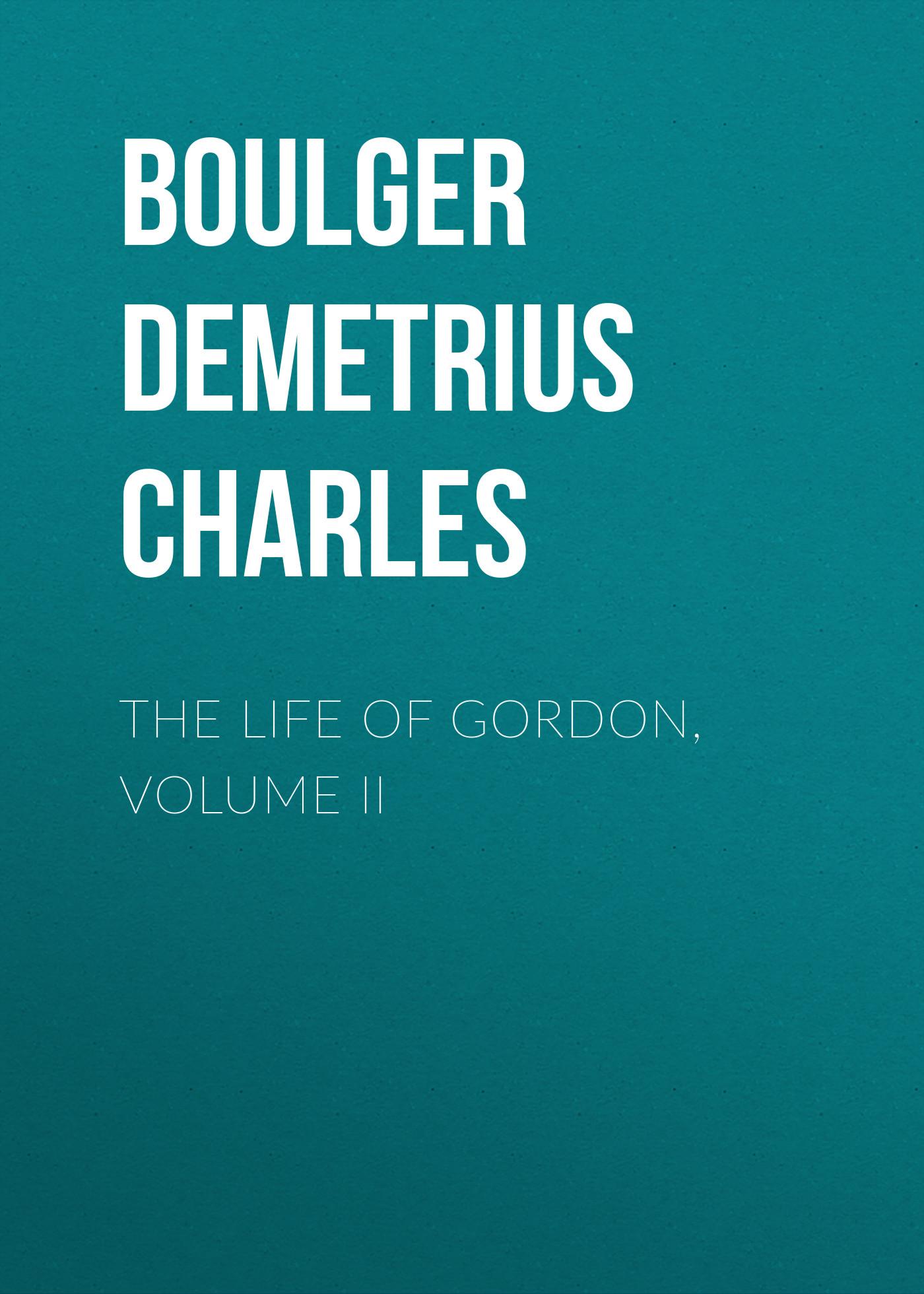 Boulger Demetrius Charles The Life of Gordon, Volume II