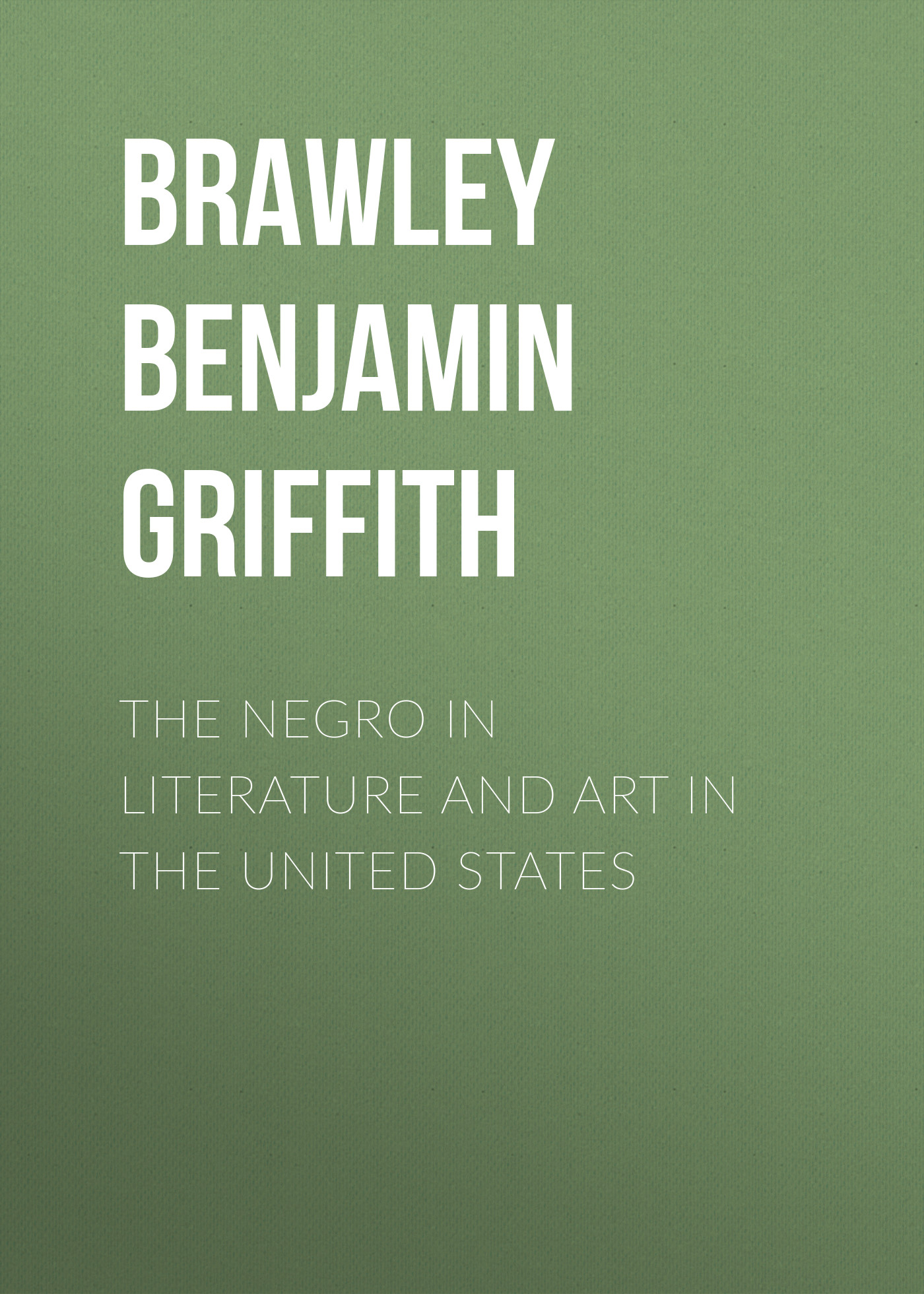 Brawley Benjamin Griffith The Negro in Literature and Art in the United States becket griffith j myths