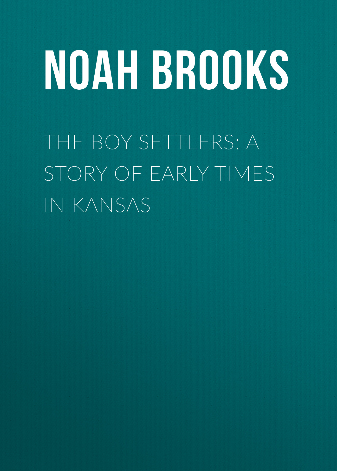 Noah Brooks The Boy Settlers: A Story of Early Times in Kansas jd mcpherson jd mcpherson let the good times roll