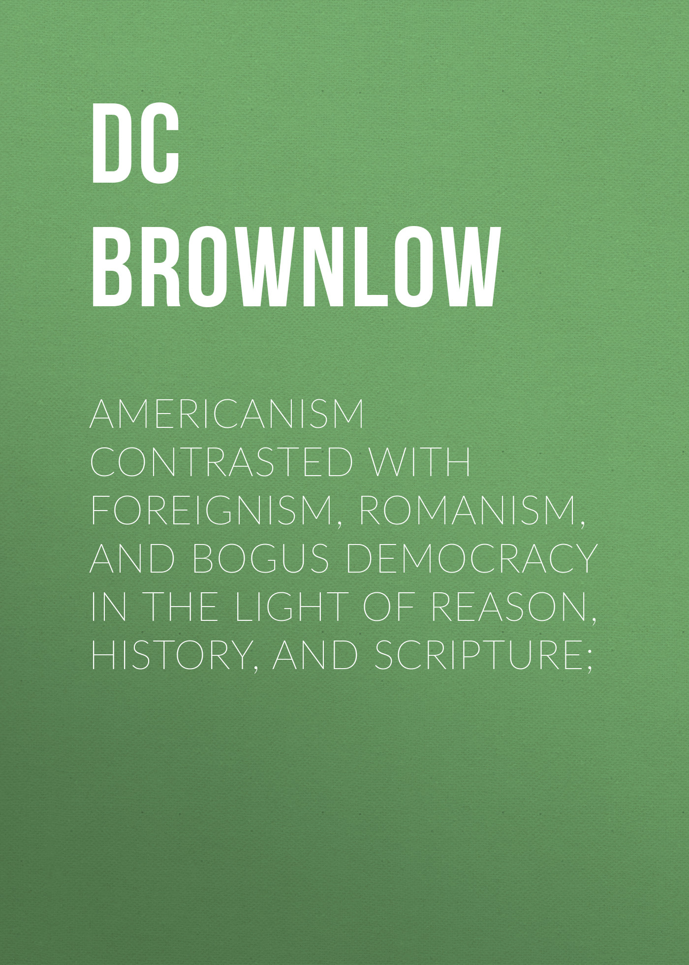 Brownlow William Gannaway Americanism Contrasted with Foreignism, Romanism, and Bogus Democracy in the Light of Reason, History, and Scripture; deliberation democracy and civic forums