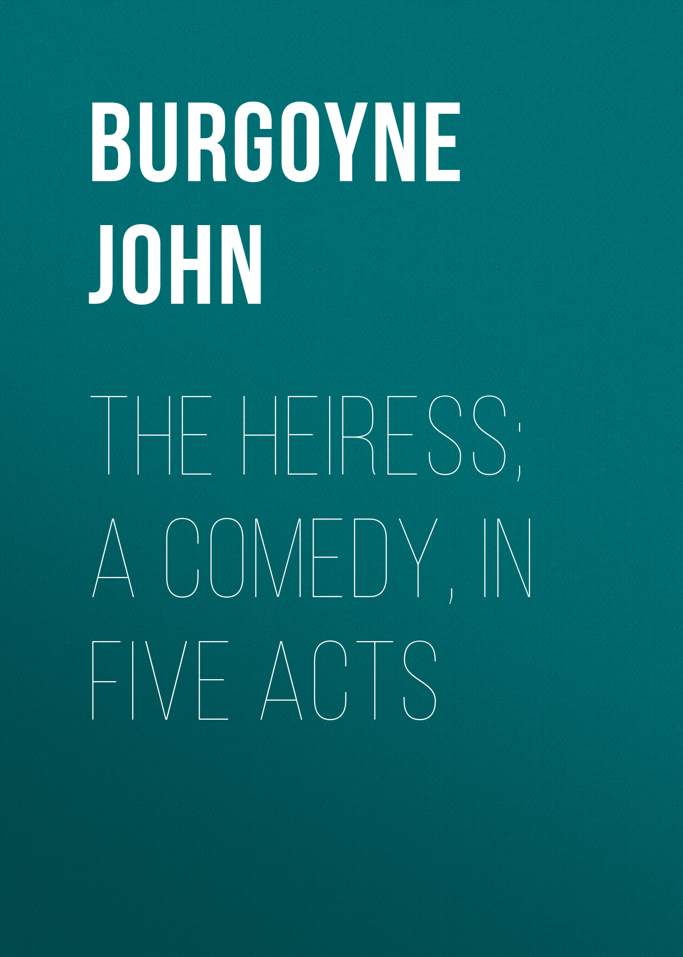Burgoyne John The Heiress; a comedy, in five acts thomas s denison the irish linen peddler a farce in two acts