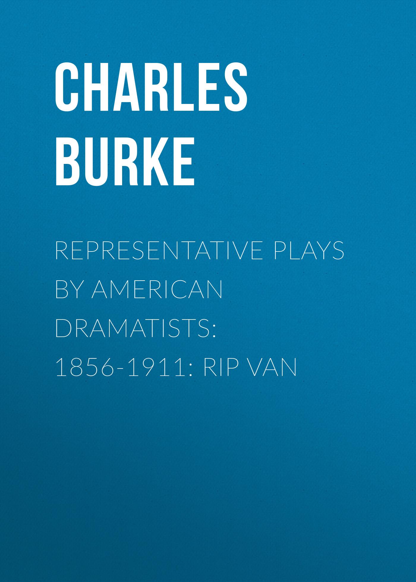 Burke Charles Representative Plays by American Dramatists: 1856-1911: Rip van rip van winkle