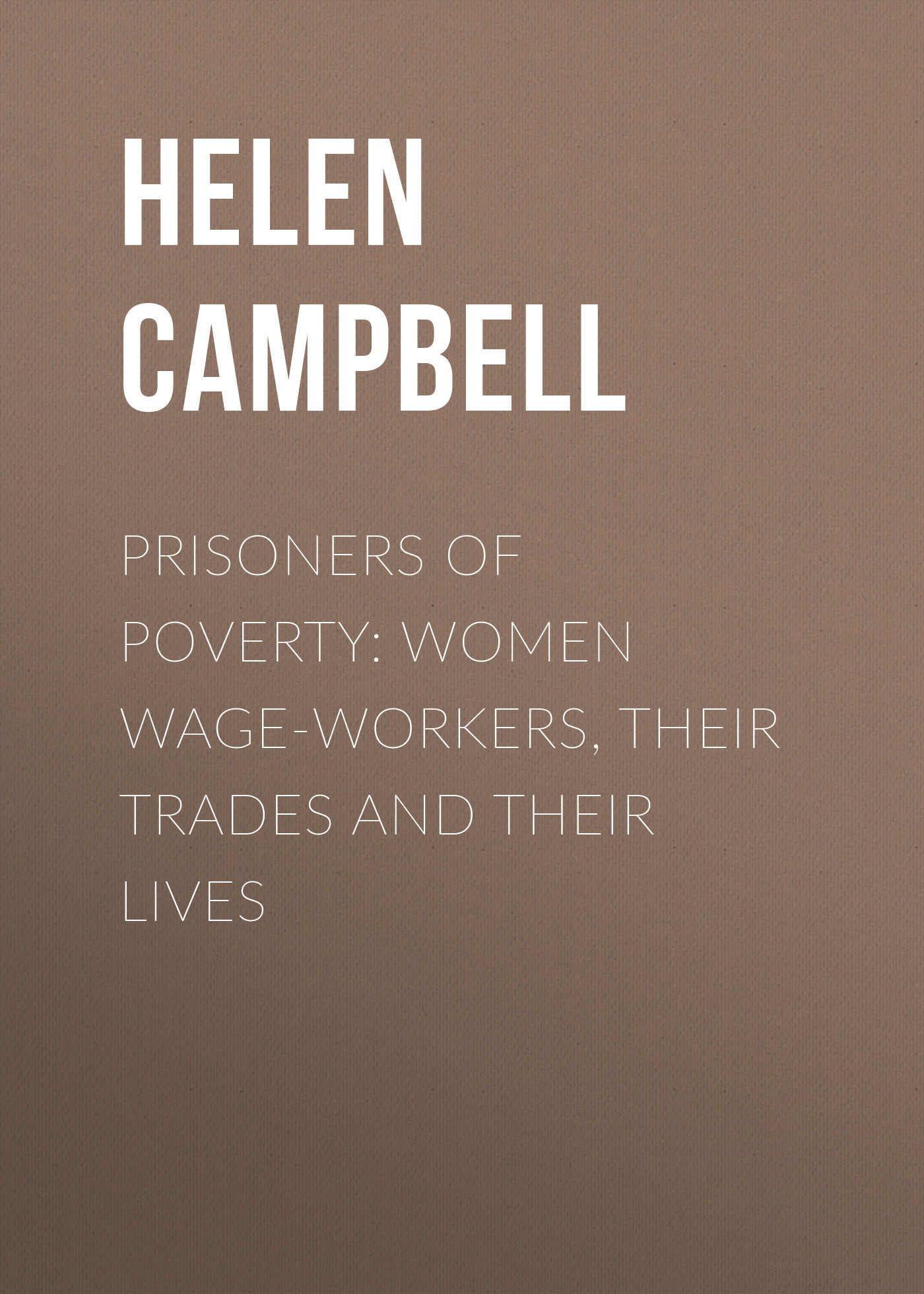 Campbell Helen Prisoners of Poverty: Women Wage-Workers, Their Trades and Their Lives campbell helen prisoners of poverty women wage workers their trades and their lives
