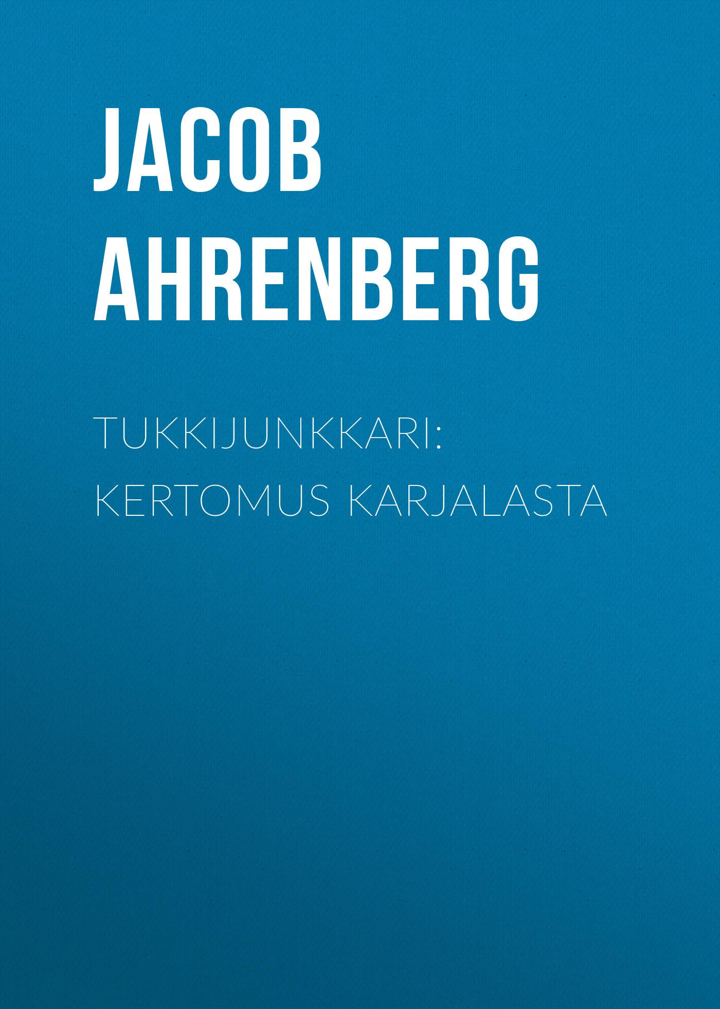 Jacob Ahrenberg Tukkijunkkari: Kertomus Karjalasta jacob ahrenberg hihhuleita kuvauksia ita suomesta finnish edition