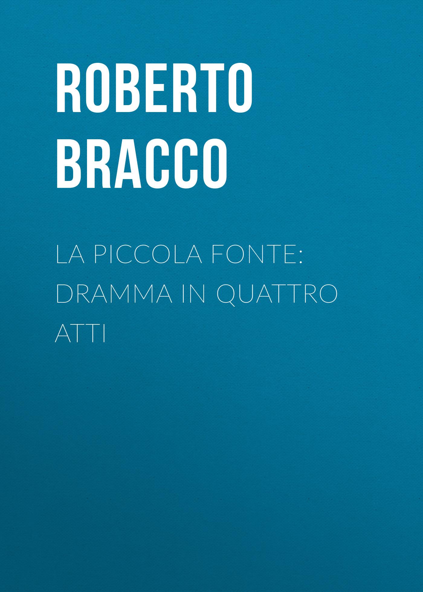 Bracco Roberto La piccola fonte: Dramma in quattro atti bracco roberto nellina dramma in tre atti