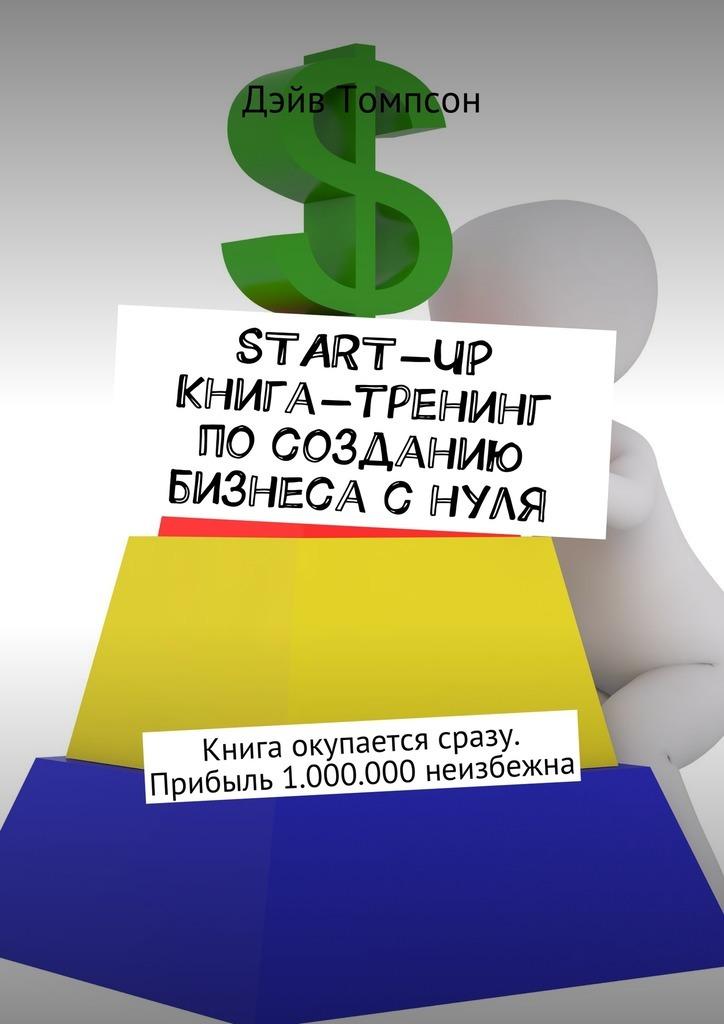 Дэйв Томпсон Start-up. Книга-тренинг по созданию бизнеса с нуля. Книга окупается сразу. Прибыль 1.000.000 неизбежна