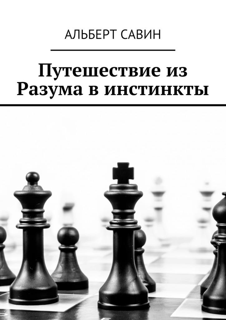 Альберт Савин Путешествие из Разума в инстинкты альберт савин психосоматия часть 1 из прошлого