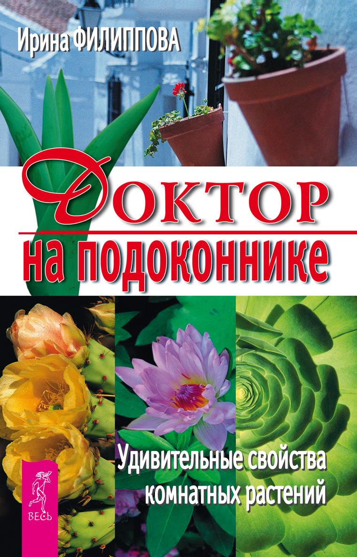 Ирина Филиппова Доктор на подоконнике. Удивительные свойства комнатных растений