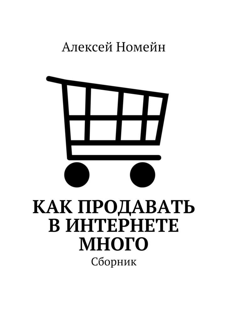 Алексей Номейн Как продавать вИнтернете много. Сборник алексей номейн холодные звонки техника повышения продаж isbn 9785448535857