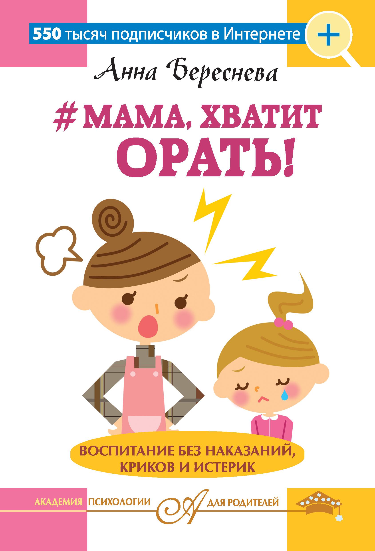 Анна Береснева #Мама, хватит орать! Воспитание без наказаний, криков и истерик