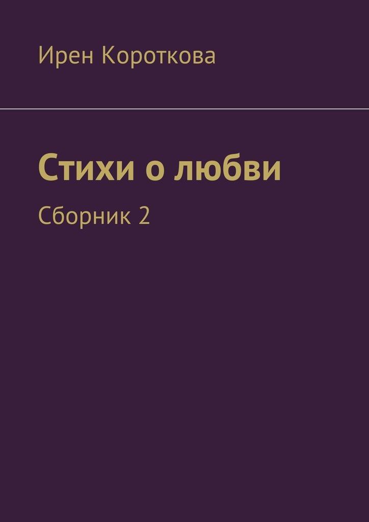 Ирен Короткова Стихи о любви. Сборник 2 ирен беннани бесконечные наши прогулки стихи олюбви иоморе