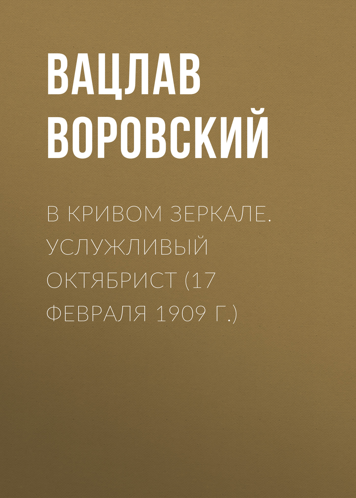 Вацлав Воровский В кривом зеркале. Услужливый октябрист (17 февраля 1909 г.) вацлав воровский мысли вслух 15 января 1910 г
