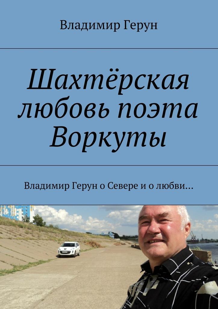Владимир Герун Шахтёрская любовь поэта Воркуты. Владимир Герун оСевере иолюбви…