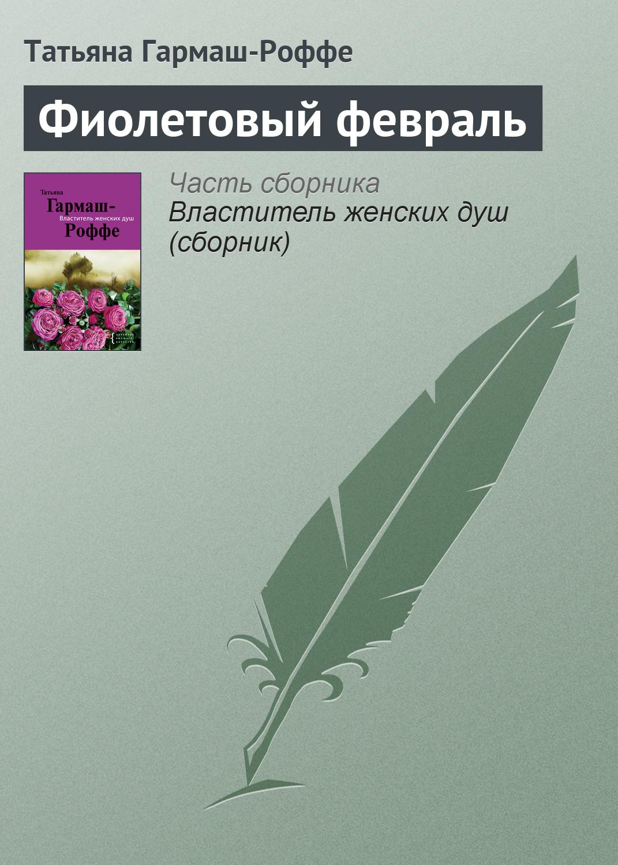 Татьяна Гармаш-Роффе Фиолетовый февраль