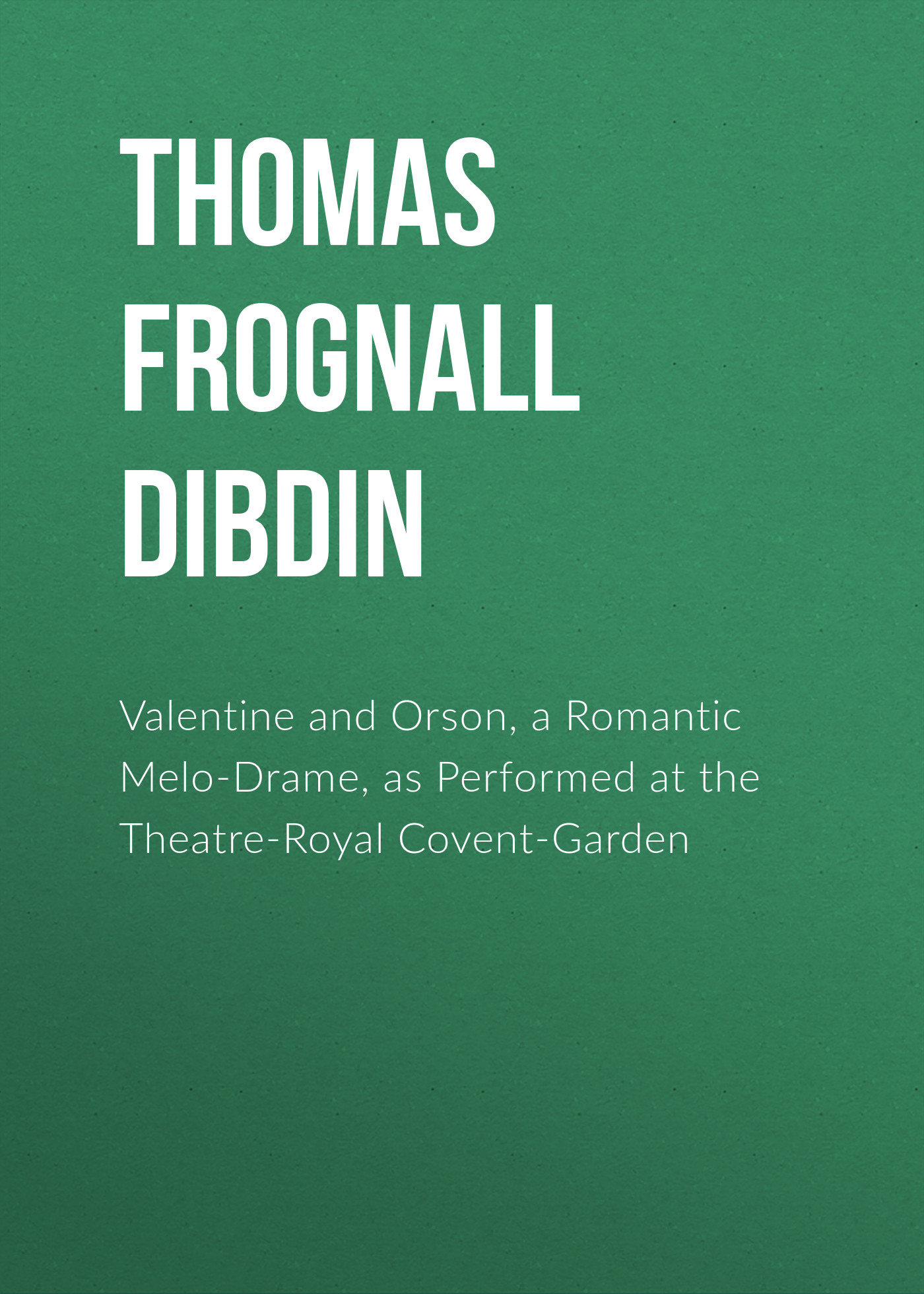 Thomas Frognall Dibdin Valentine and Orson, a Romantic Melo-Drame, as Performed at the Theatre-Royal Covent-Garden the royal opera house covent garden