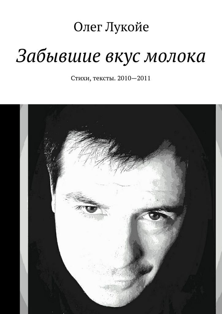 Олег Лукойе Забывшие вкус молока. Стихи, тексты. 2010—2011