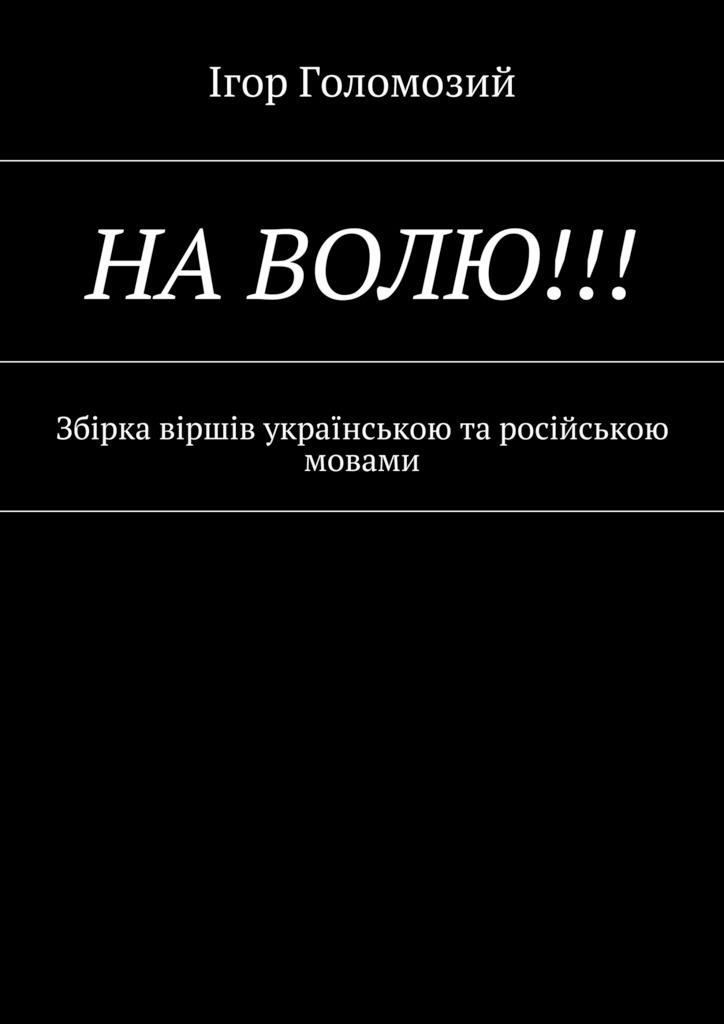 Ігор Миколайович Голомозий На волю!!! Збірка віршів українською та російською мовами