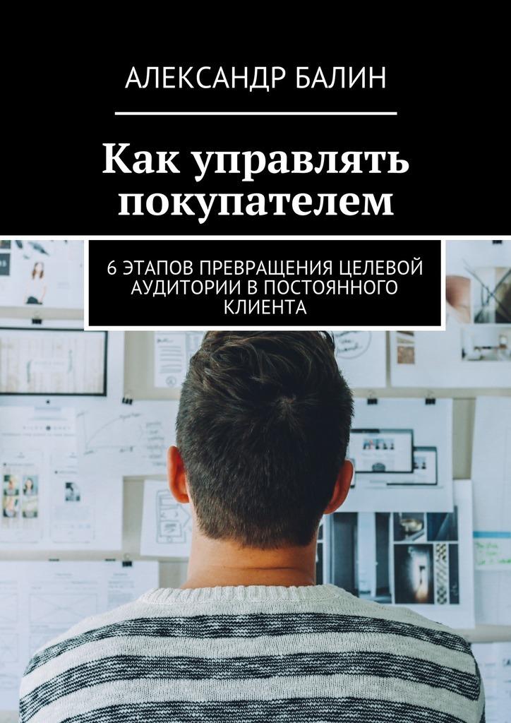 Александр Балин Как управлять покупателем. 6этапов превращения целевой аудитории впостоянного клиента
