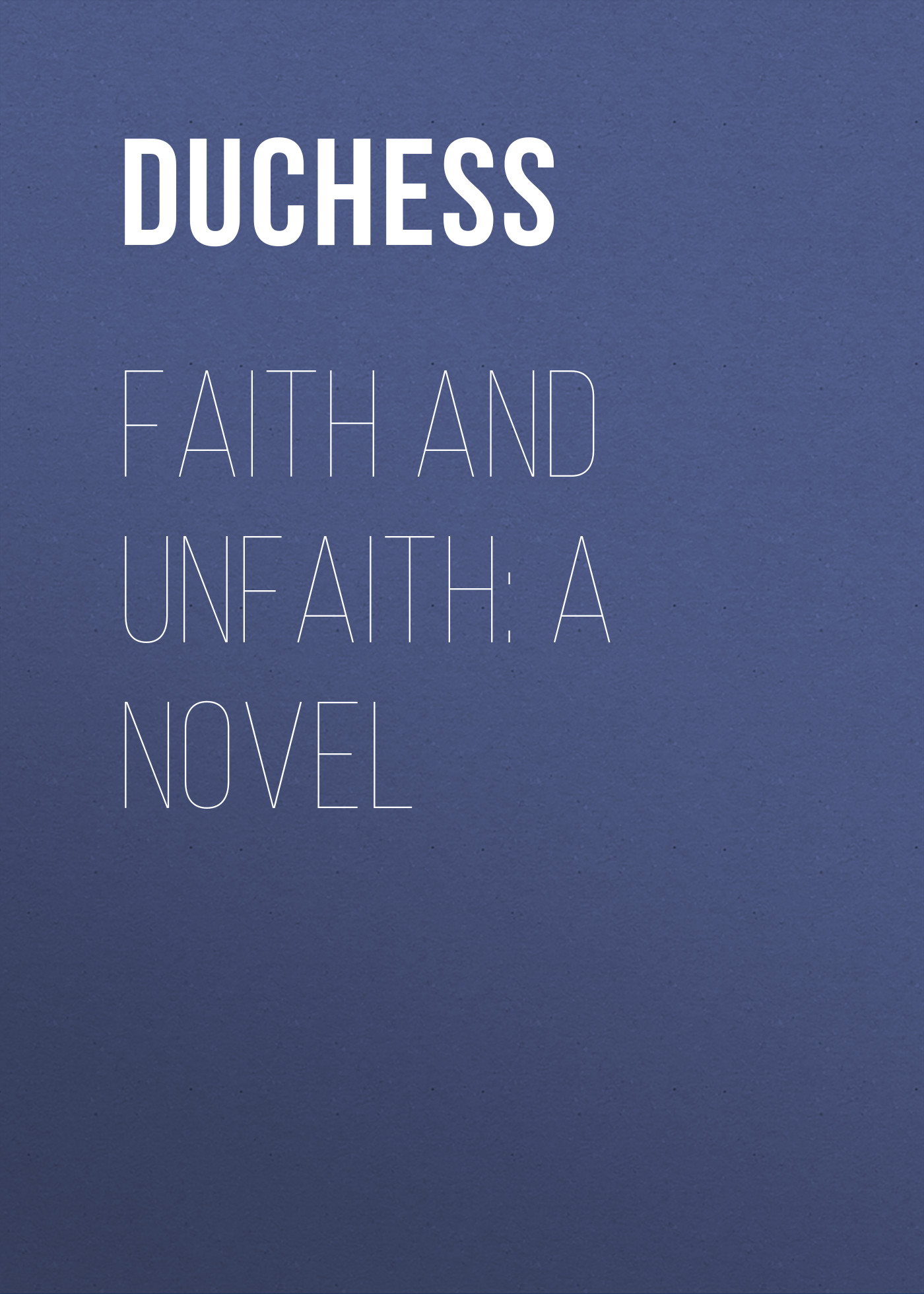 Duchess Faith and Unfaith: A Novel duchess a bachelor s dream