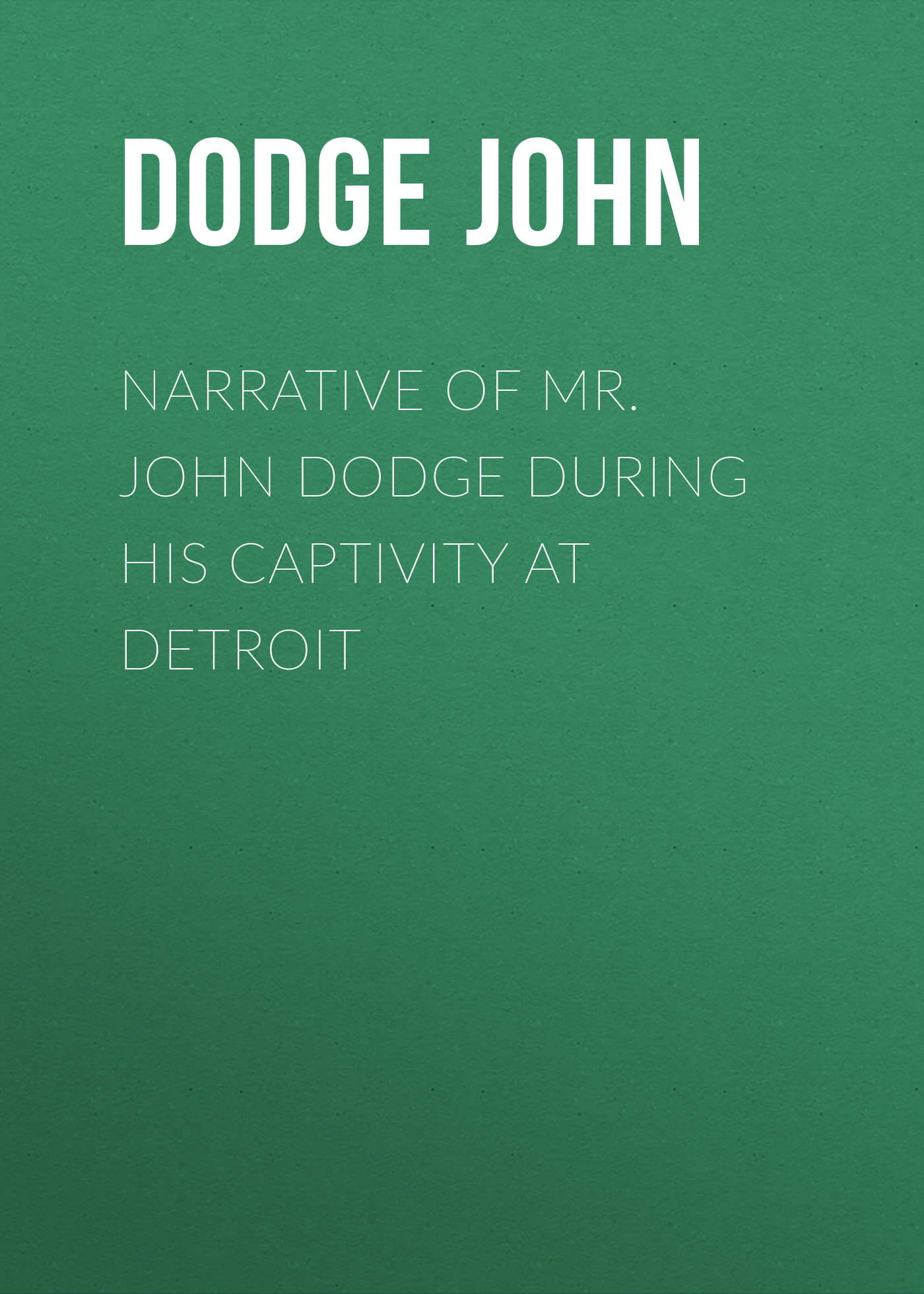 Dodge John Narrative of Mr. John Dodge during his Captivity at Detroit цена