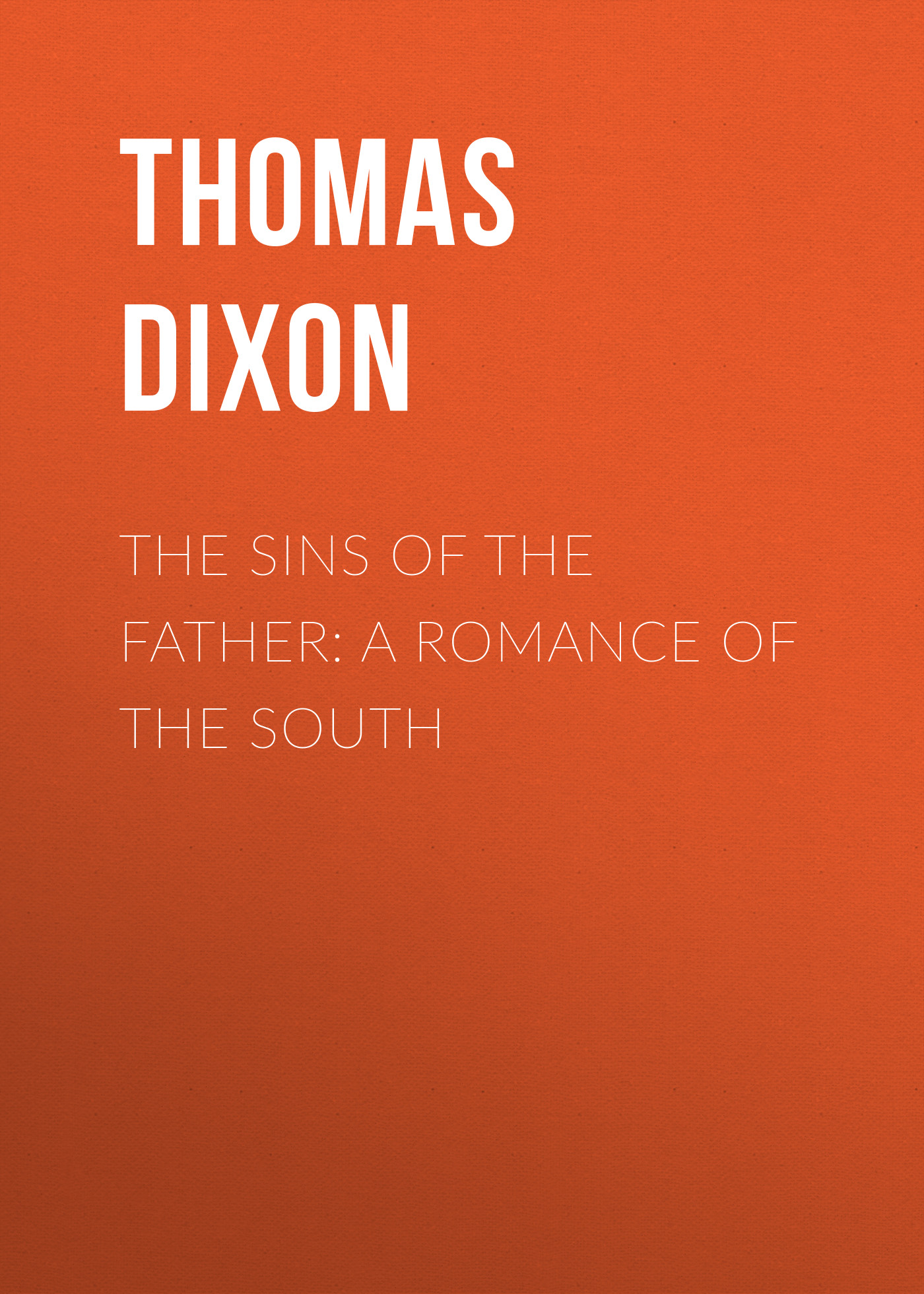 Thomas Dixon The Sins of the Father: A Romance of the South archer j the sins of the father volume two the clifton chronicles
