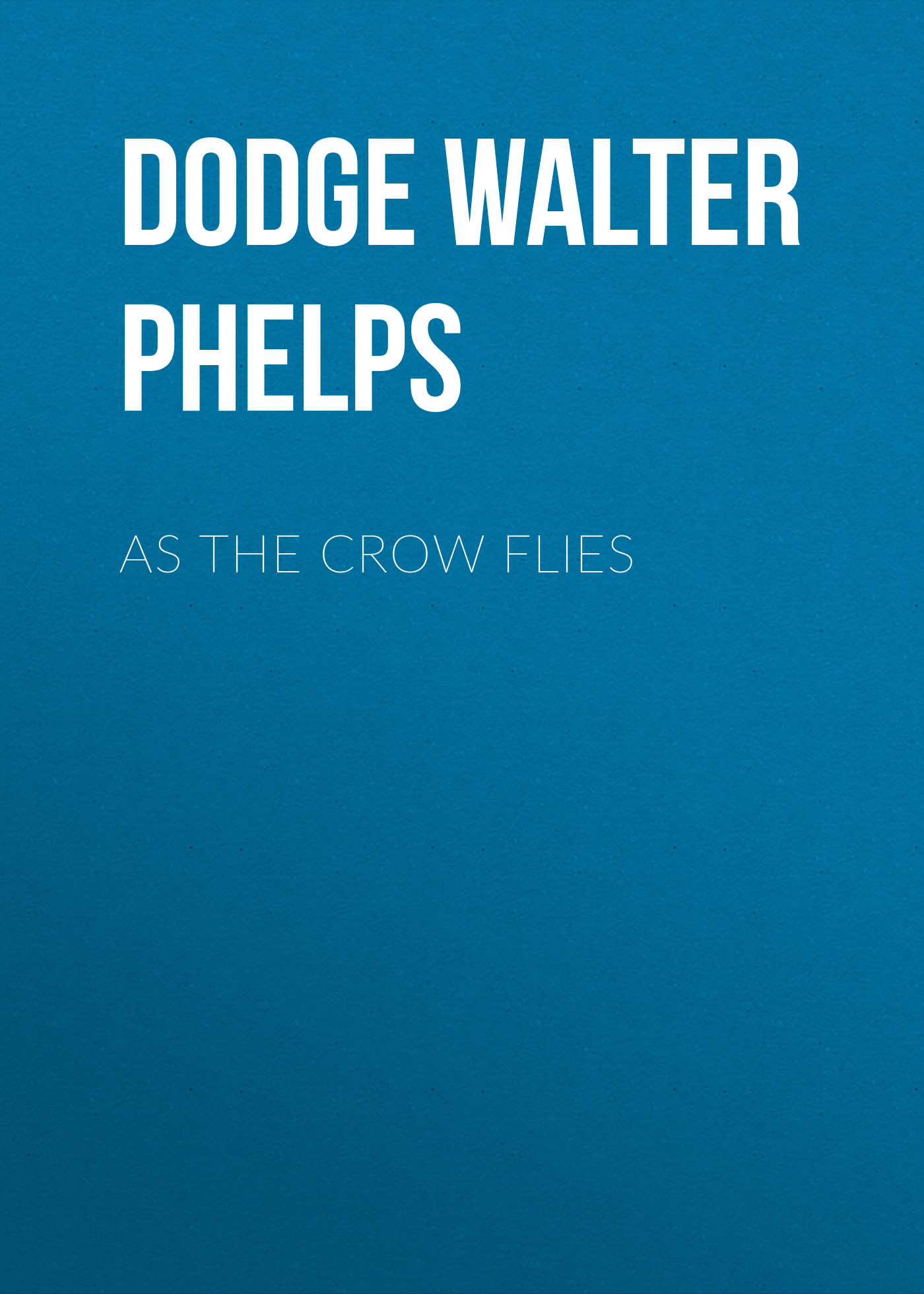 Фото - Dodge Walter Phelps As the Crow Flies lincoln phelps chemistry for beginners