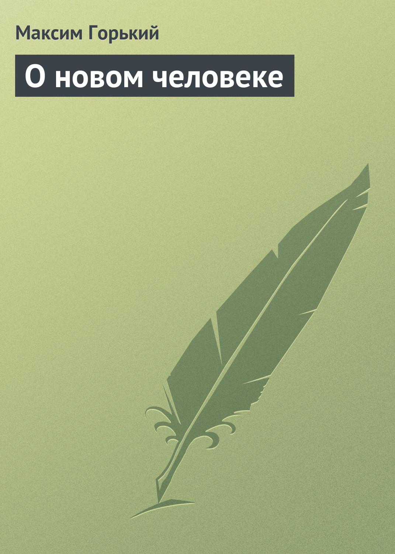 Максим Горький О новом человеке максим горький о новом и старом
