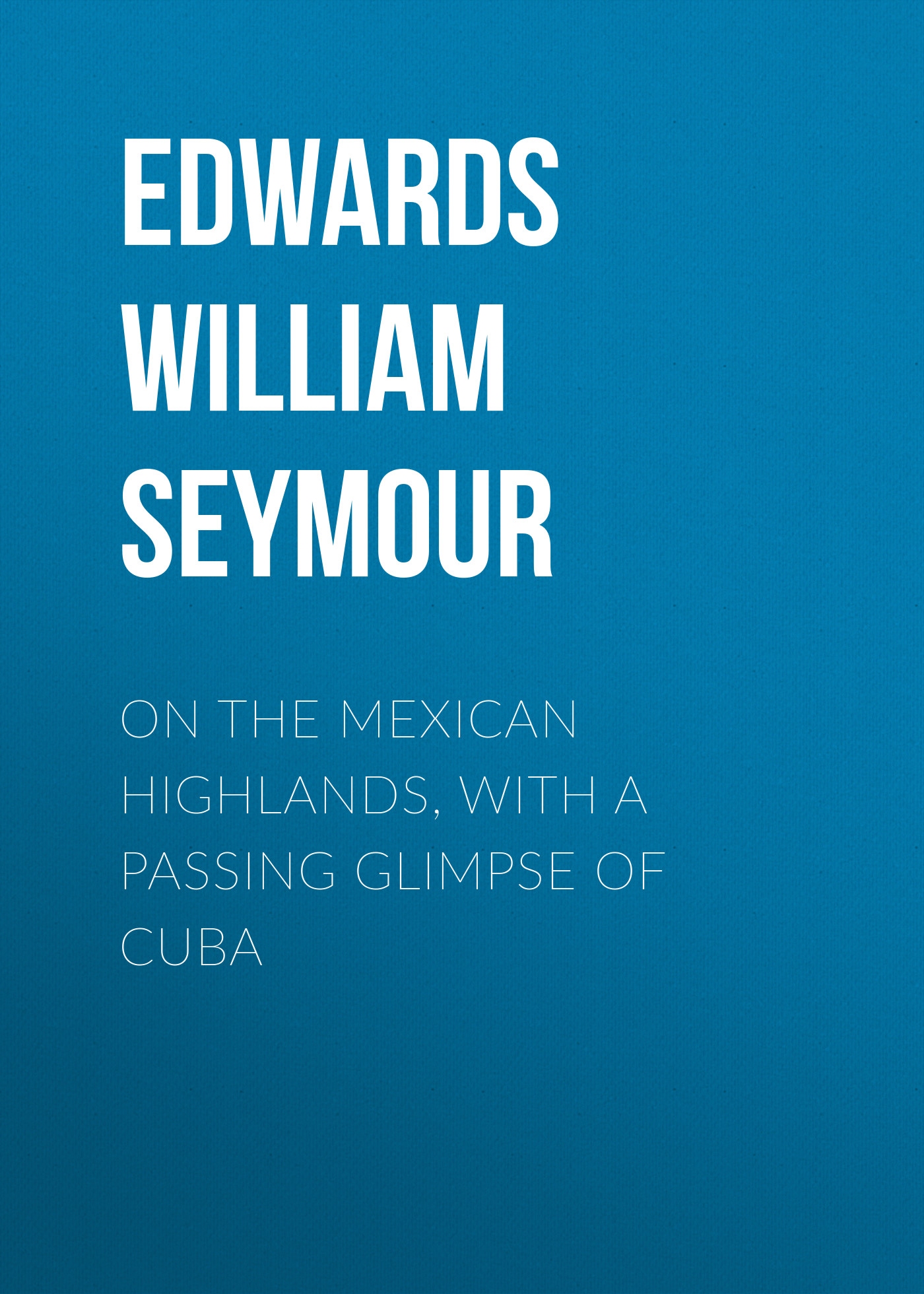 Edwards William Seymour On the Mexican Highlands, with a Passing Glimpse of Cuba passing