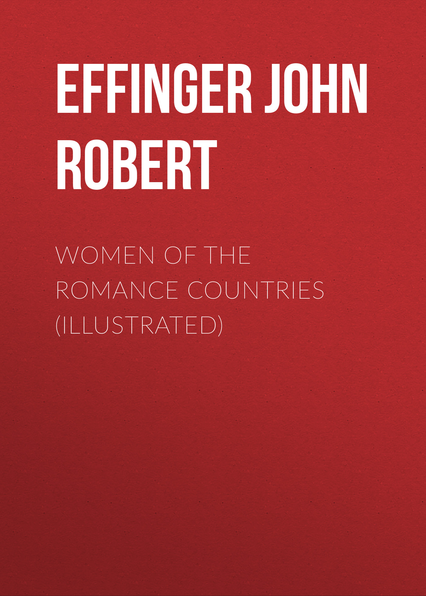 Фото - Effinger John Robert Women of the Romance Countries (Illustrated) r h robert hindry mason norfolk photographically illustrated
