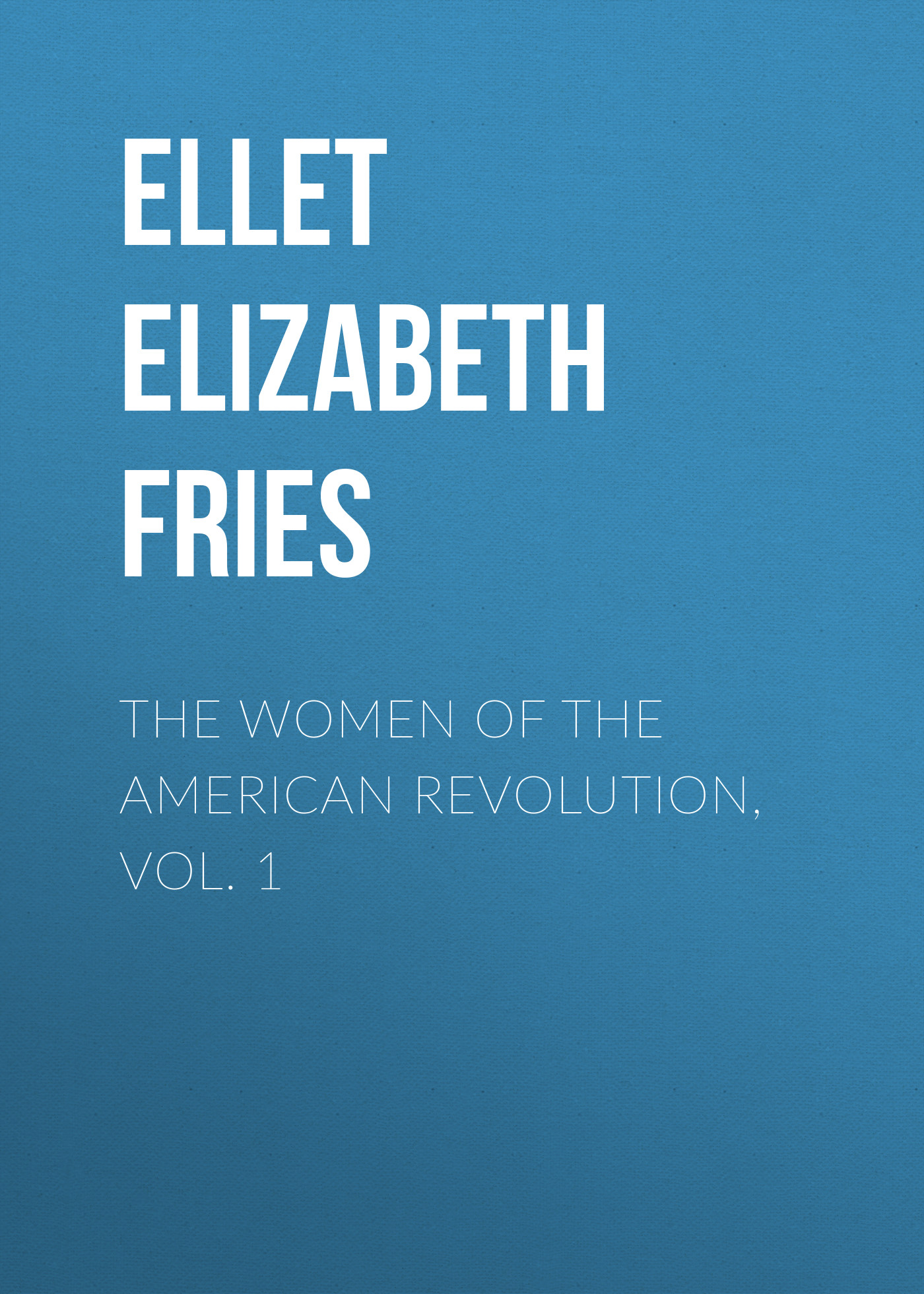 Ellet Elizabeth Fries The Women of The American Revolution, Vol. 1