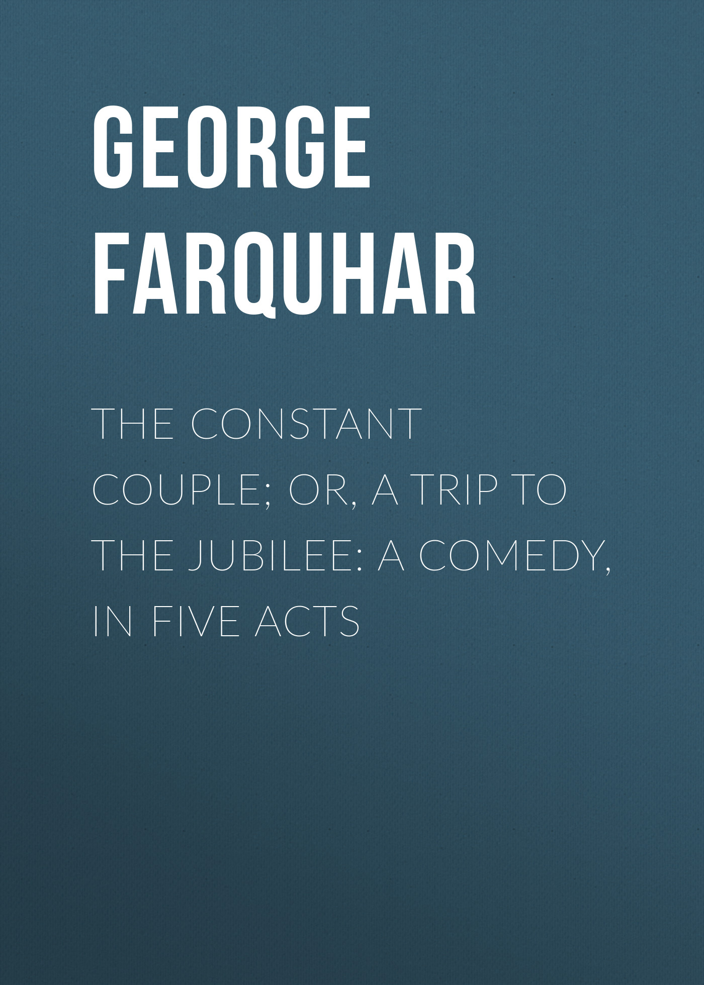 George Farquhar The Constant Couple; Or, A Trip to the Jubilee: A Comedy, in Five Acts the comedy about a bank robbery london