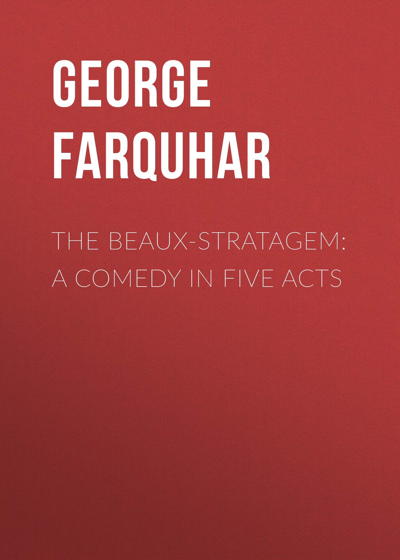 George Farquhar The Beaux-Stratagem: A comedy in five acts george farquhar the beaux stratagem