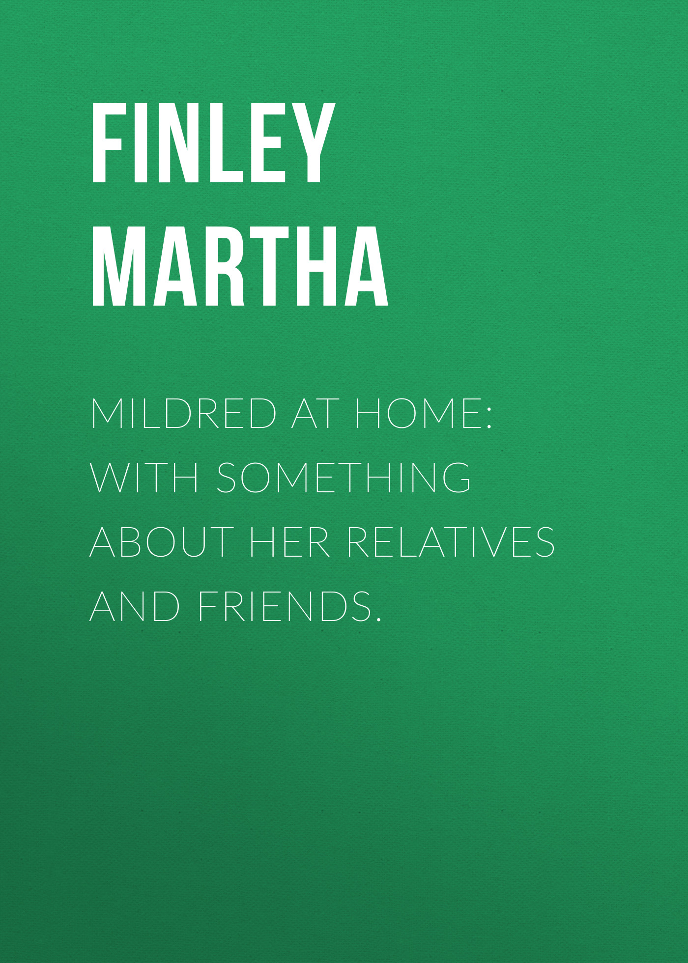 Finley Martha Mildred at Home: With Something About Her Relatives and Friends. finley martha elsie at home