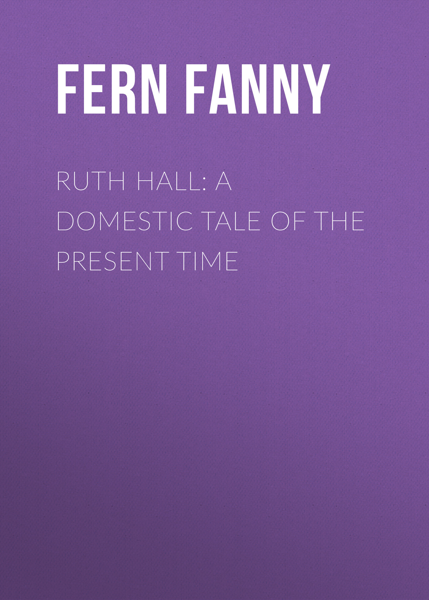 Fern Fanny Ruth Hall: A Domestic Tale of the Present Time fern fanny folly as it flies hit at by fanny fern