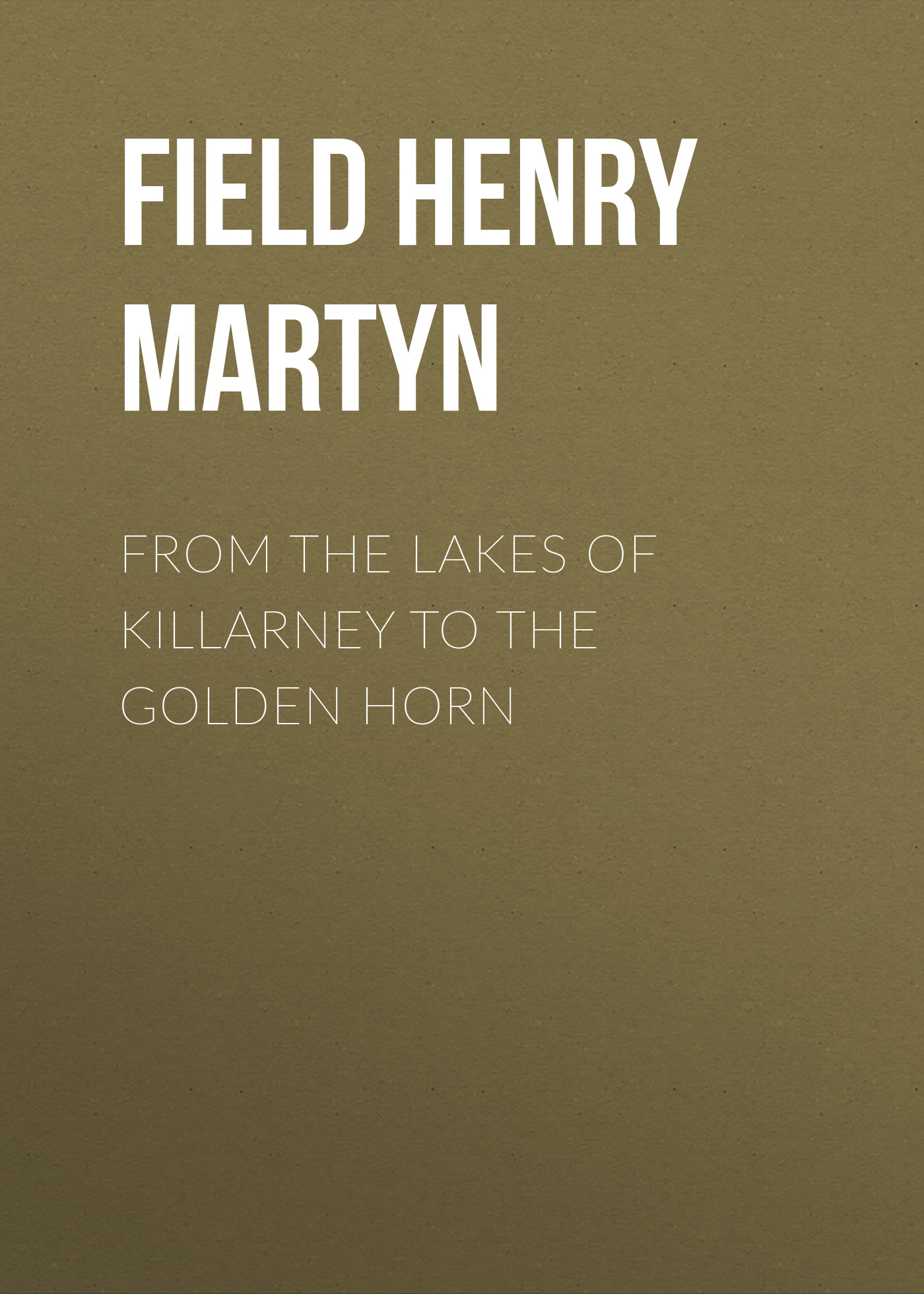 Field Henry Martyn From the Lakes of Killarney to the Golden Horn