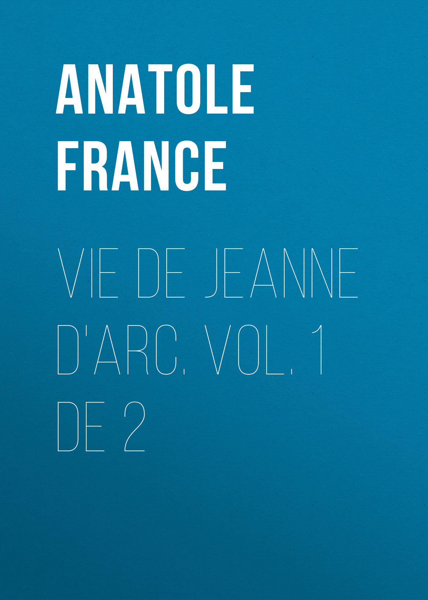 Anatole France Vie de Jeanne d'Arc. Vol. 1 de 2