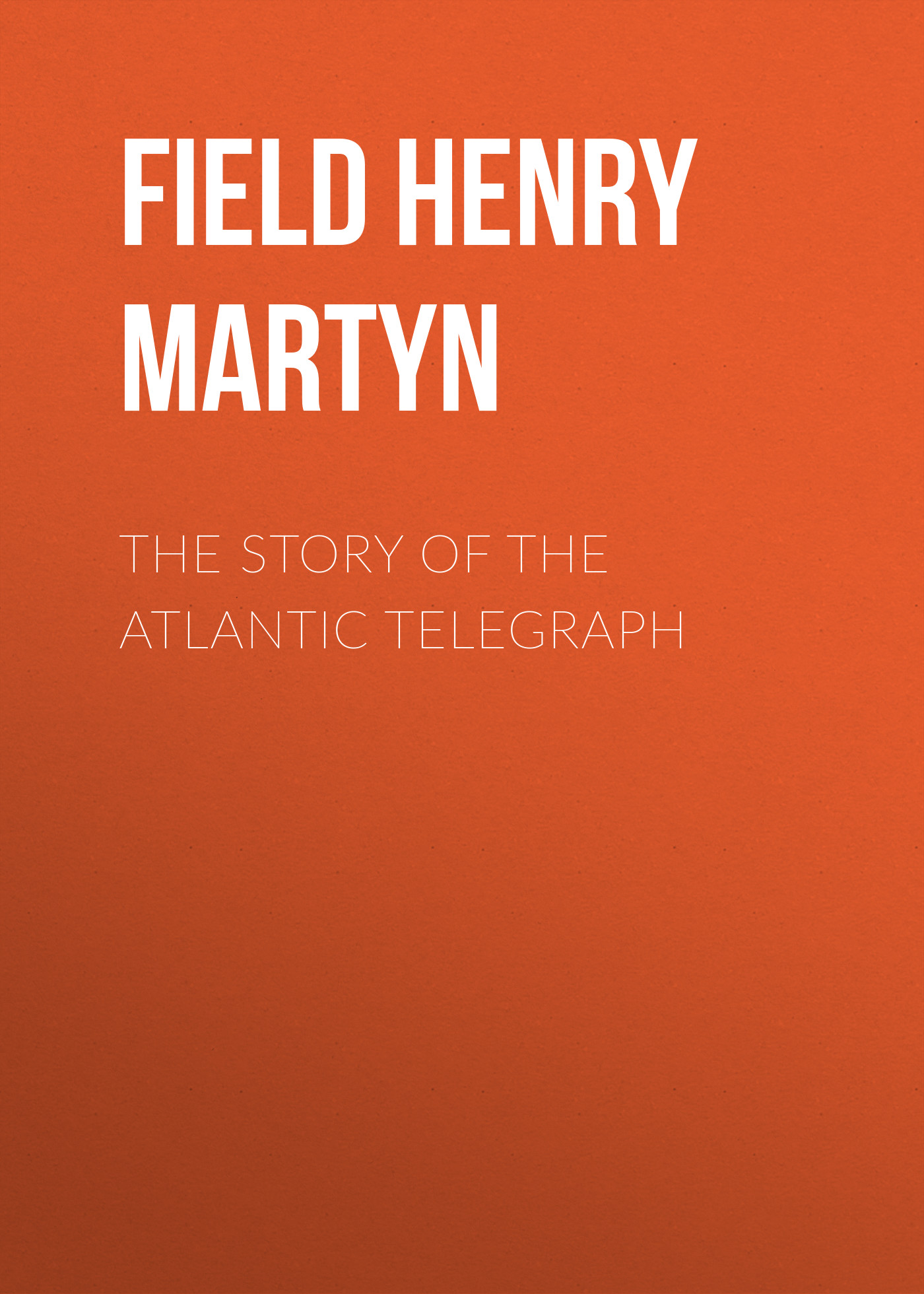 Field Henry Martyn The Story of the Atlantic Telegraph