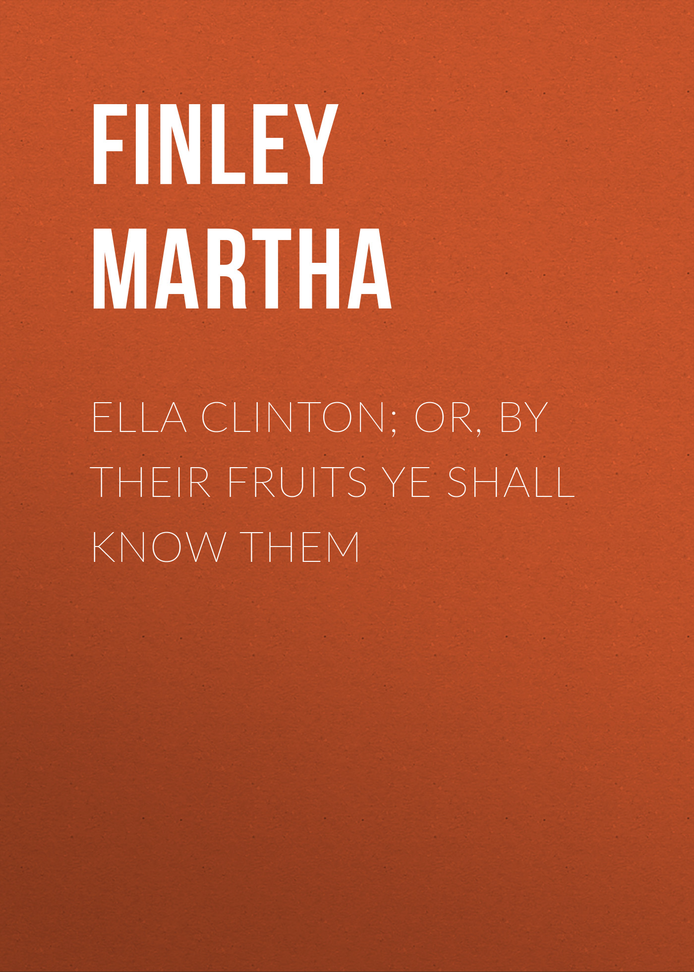 Finley Martha Ella Clinton; or, By Their Fruits Ye Shall Know Them