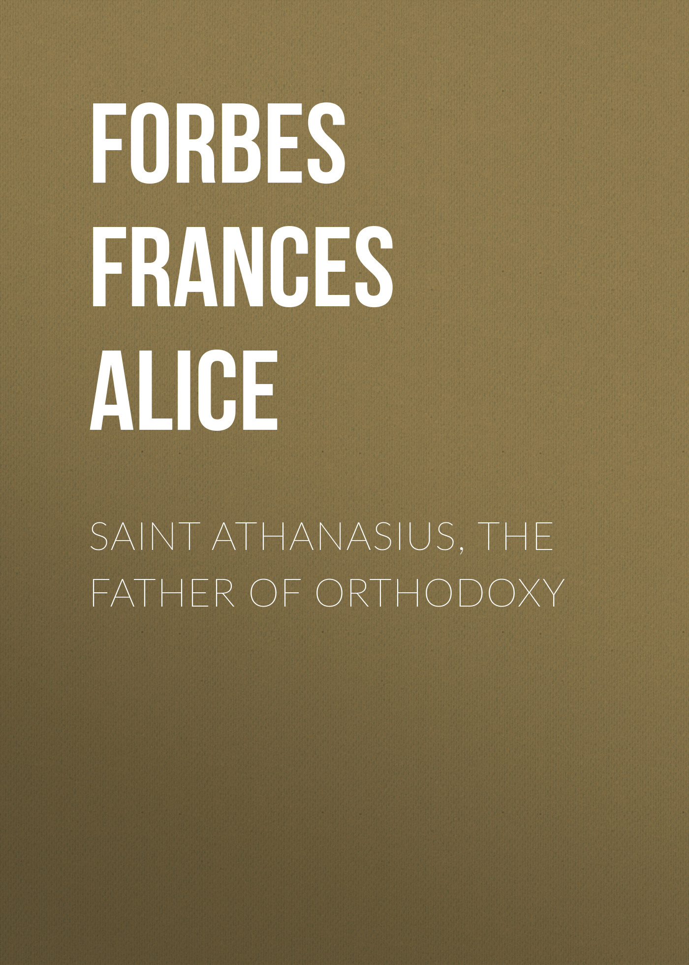 Forbes Frances Alice Saint Athanasius, the Father of Orthodoxy