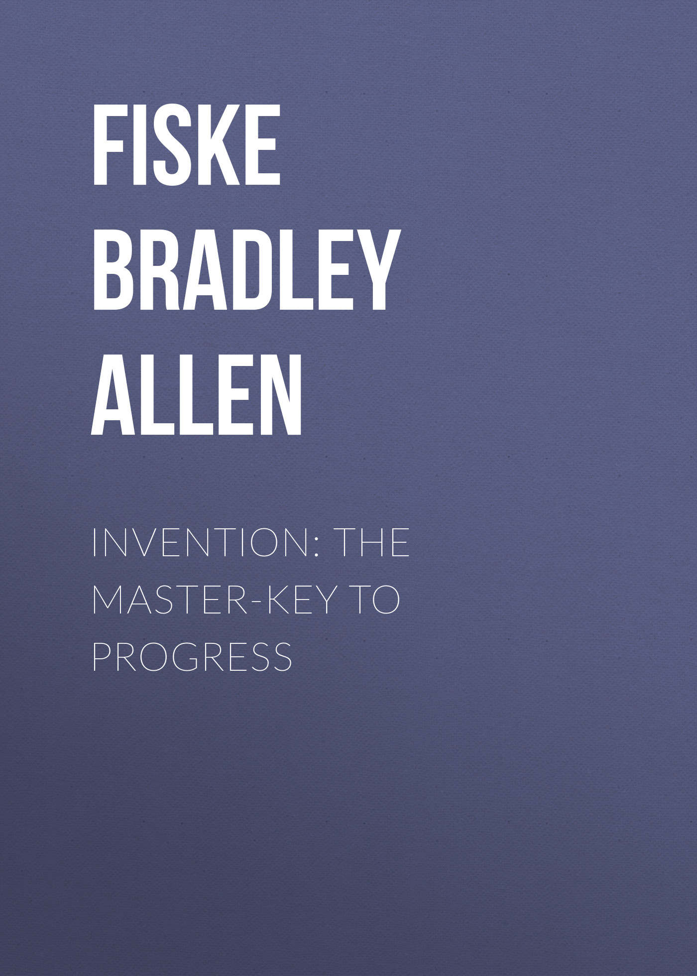 Fiske Bradley Allen Invention: The Master-key to Progress