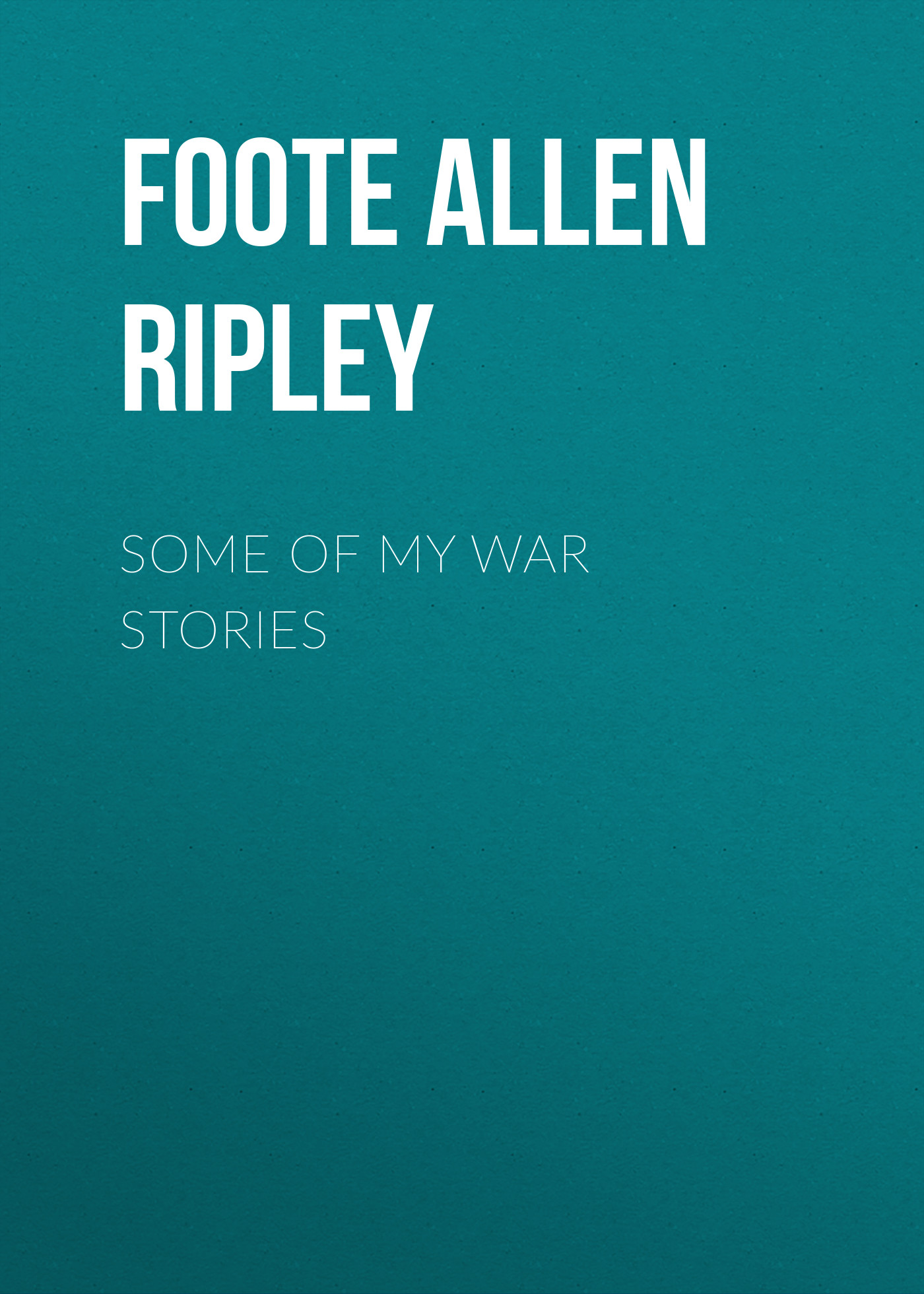 Foote Allen Ripley Some of My War Stories stories of my life
