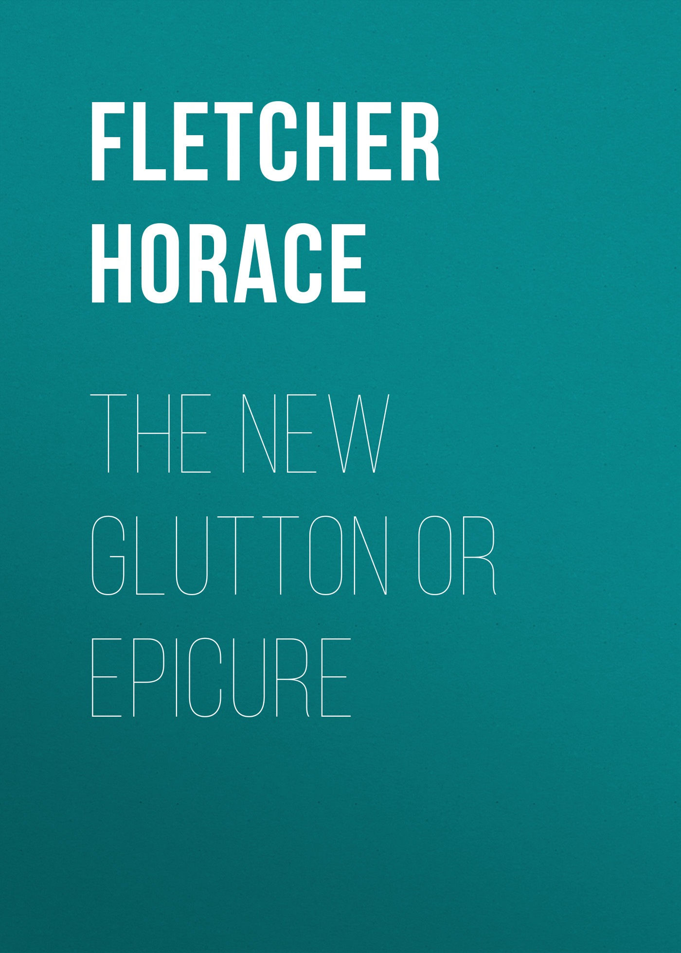 Fletcher Horace The New Glutton or Epicure fletcher horace the new glutton or epicure