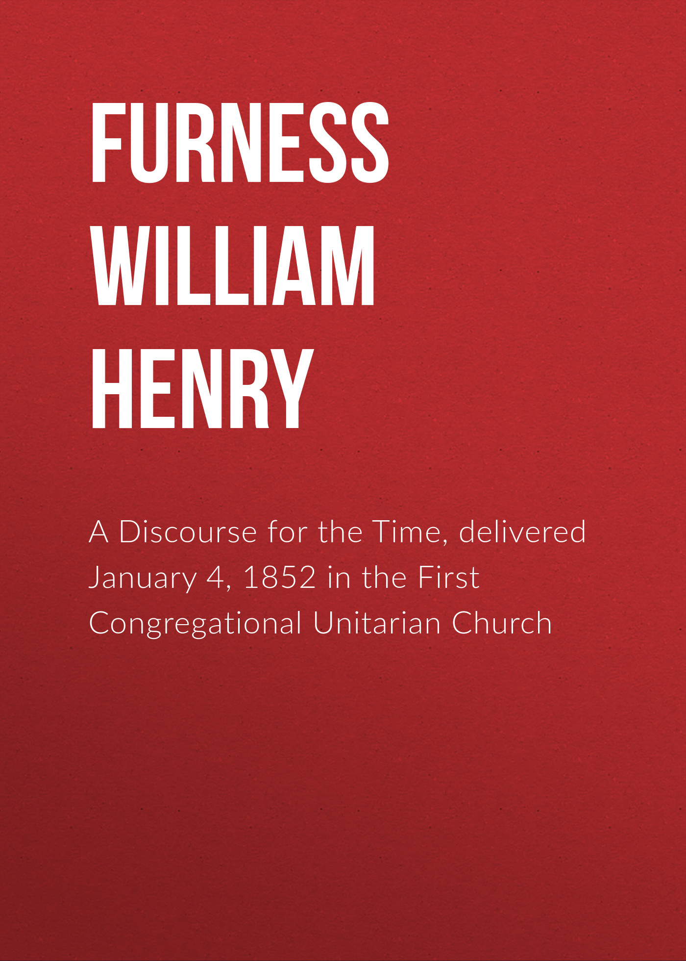 Furness William Henry A Discourse for the Time, delivered January 4, 1852 in the First Congregational Unitarian Church folies a41046357 folies fw14 15