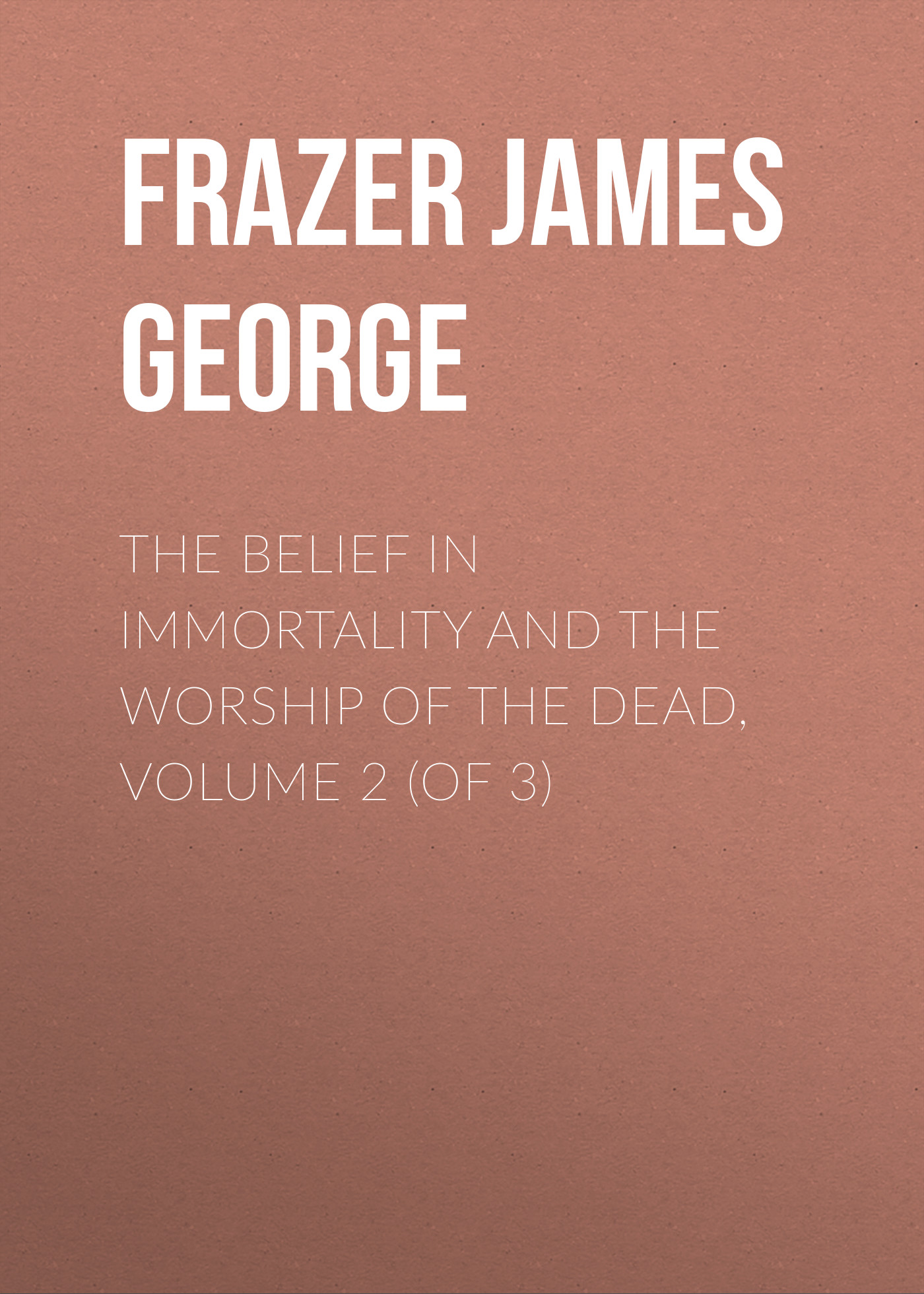 Frazer James George The Belief in Immortality and the Worship of the Dead, Volume 2 (of 3) frazer james george the belief in immortality and the worship of the dead volume 2 of 3