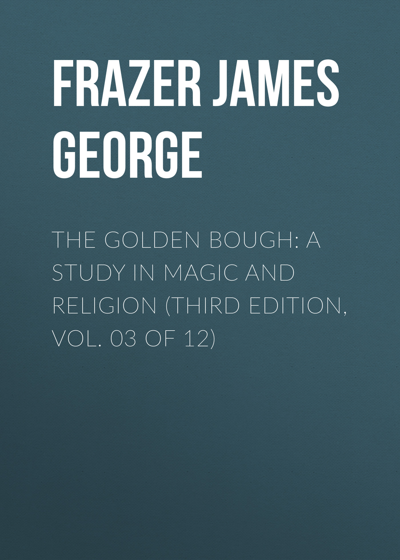Frazer James George The Golden Bough: A Study in Magic and Religion (Third Edition, Vol. 03 of 12)