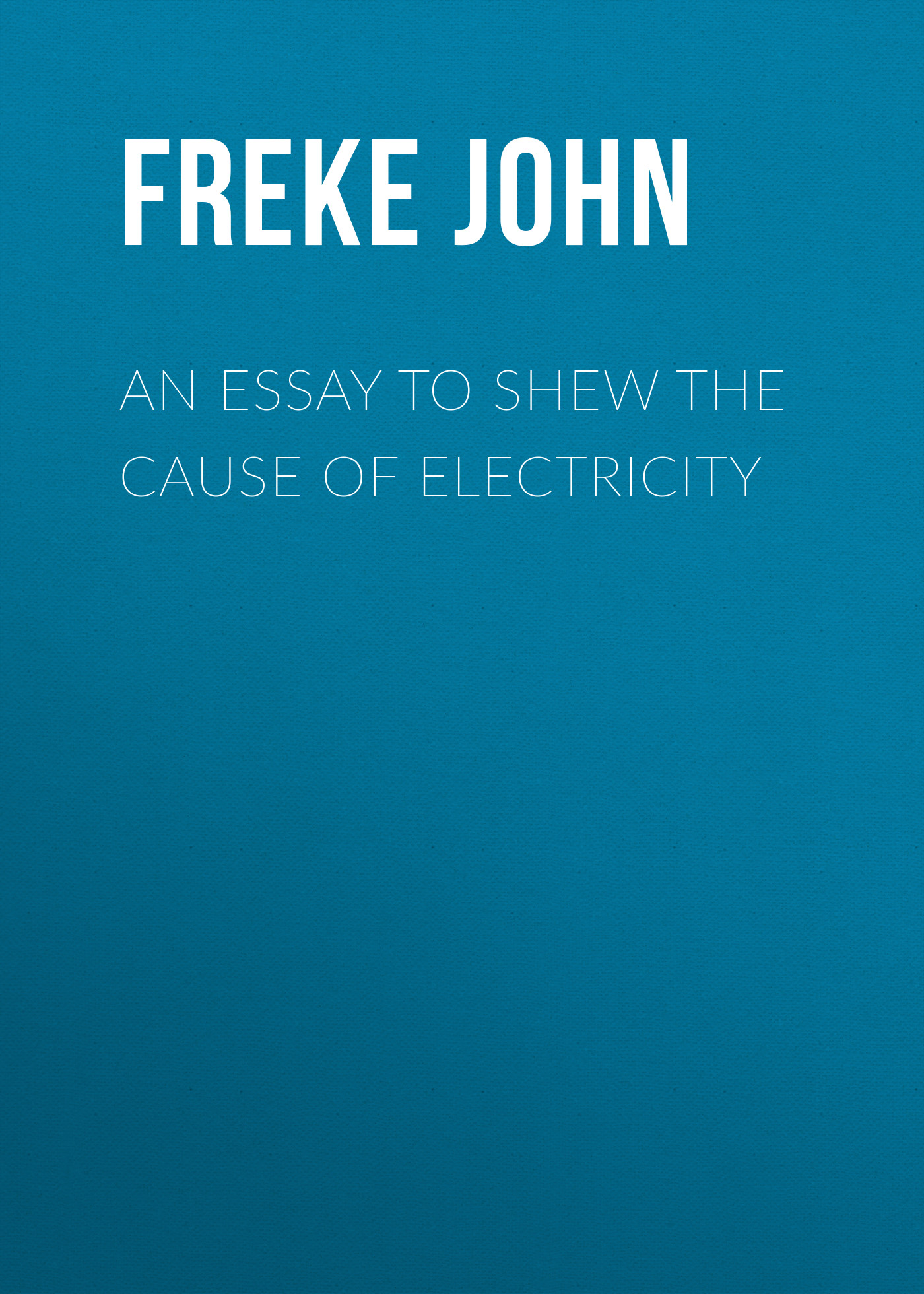 Freke John An Essay to Shew the Cause of Electricity john esten cooke an essay on the invalidity of presbyterian ordination